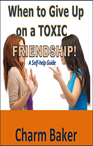 When to Give Up on a Toxic Friendship:  A Self-help Guide