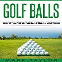 Golf Balls: Why It's More Important Than You Think Audiobook by Mark Taylor Narrated by Forris Day Jr