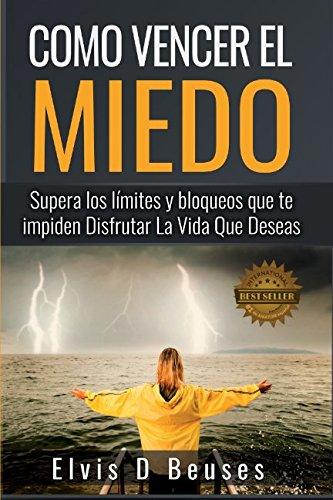 Como Vencer El Miedo: Supera los limites y bloqueos que te impiden Disfrutar La Vida Que Deseas (Spanish Edition) [Elvis D Beuses] (Tapa Blanda)