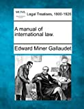 A manual of international Law, Edward Miner Gallaudet, 1240038380