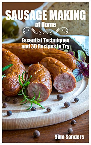Sausage Making at Home: Essential Techniques and 30 Recipes to Try: (Sausage Making Recipes, Sausage Making Cookbook) by [Sanders, Sam ]
