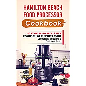 Hamilton Beach Food Processor Cookbook: 50 Homemade Meals In A Fraction Of The Time-Make Seemingly Impossible Culinary Feats