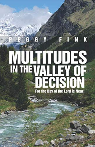 Multitudes in the Valley of Decision: For the day of Yahweh is near in the valley of decision. (Multitudes Multitudes In The Valley Of Decision)