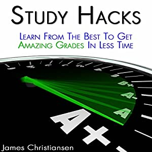 Study Hacks: Learn from the Best to Get Amazing Grades in Less Time Audiobook