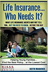 Life Insurance... Who Needs It?: What Life Insurance Agents May Not Tell You…. But You Need To Know… Before You Buy (KISSS Series) (Volume 1)