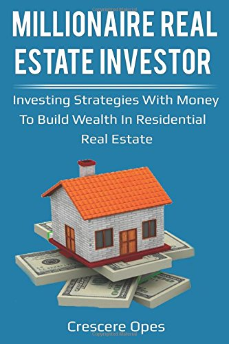 Millionaire Real Estate Investor  Investing Strategies With Money To Build Wealth In Residential Real Estate  Millionaire Real Estate Investor Series