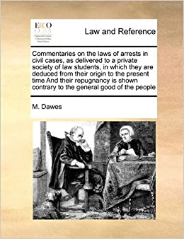 Commentaries on the laws of arrests in civil cases, as delivered to a private society of law students, in which they are deduced from their origin to ... contrary to the general good of the people