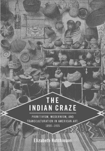 The Indian Craze: Primitivism, Modernism, and Transculturation in American Art, 1890-1915 (Objects/Histories)