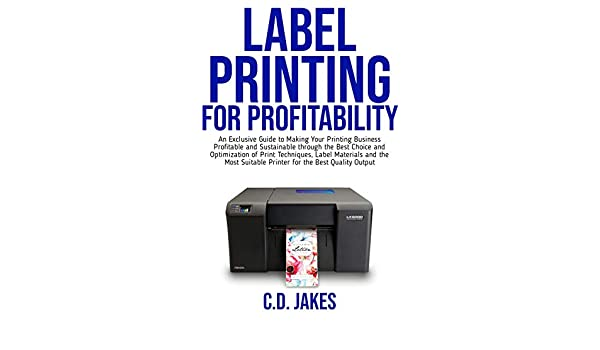 An Exclusive Guide to Making Your Printing Business Profitable and Sustainable through the Best Choice and Optimization of Print Techniques. LABEL PRINTING FOR PROFITABILITY