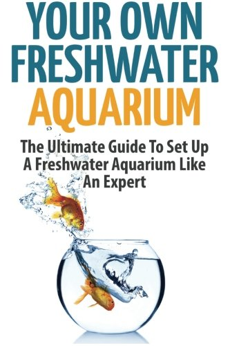 (Your Own Freshwater Aquarium: The Ultimate Guide To Set Up A Freshwater Aquarium Like An Expert)