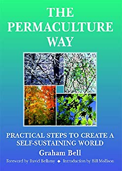 The Permaculture Way: Practical Steps To Create A Self-Sustaining World by [Bell, Graham]