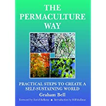 The Permaculture Way: Practical Steps To Create A Self-Sustaining World: Practical Steps to Create a Self-sustainable World