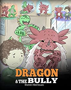 Dragon and The Bully: Teach Your Dragon How To Deal With The Bully. A Cute Children Story To Teach Kids About Dealing with Bullying in Schools. (My Dragon Books Book 5)