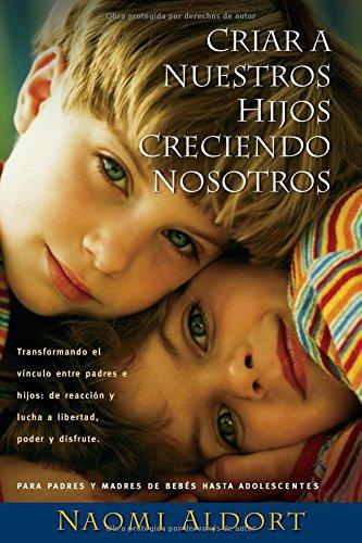 Criar A Nuestros Hijos Creciendo Nosotros: Transformando el Vinculo Entre Padres e Hijos: De Reaccion y Lucha a Liberdad, Poder y Disfrute (Spanish Edition)