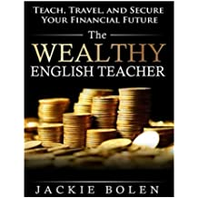 The Wealthy English Teacher: Teach, Travel, and Secure Your Financial Future