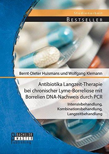 Antibiotika Langzeit-Therapie bei chronischer Lyme-Borreliose mit Borrelien Dna-Nachweis durch Pcr: Intensivbehandlung, Kombinationsbehandlung, Langzeitbehandlung (Studienarbeit)