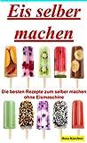 Eis selber machen: Die besten Rezepte zum selber machen (German Edition)