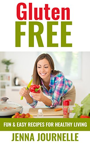 Gluten Free: Fun & Easy Recipes for Healthy Living (Diet, Weight Loss, Wheat Free, Cook Book) by Jenna Journelle