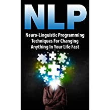 NLP: Neuro-Linguistic Programming Techniques For Changing Anything In Your Life Fast