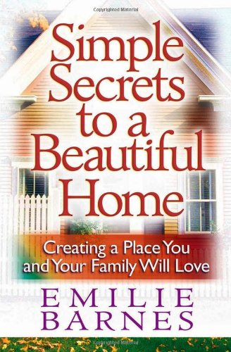 Simple Secrets to a Beautiful Home: Creating a Place You and Your Family Will Love