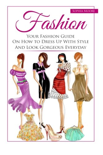 Fashion: Your Fashion Guide On How to Dress Up With Style And Look Gorgeous Everyday]()