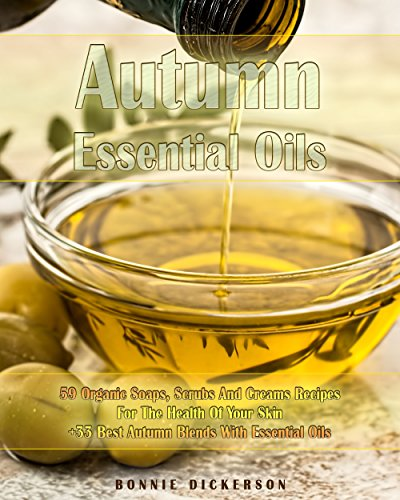 Autumn Essential Oils: 59 Organic Soaps, Scrubs And Creams Recipes For The Health Of Your Skin + 33 Best Autumn Blends With Essential Oils: (Essential ... Aromatherapy) (Soap Making, Body Scrubs) by [Dickerson, Bonnie ]
