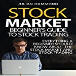 Stock Market: Beginner's Guide to Stock Trading: Everything a Beginner Should Know About the Stock Market and Stock Trading | Julian Hammond
