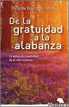 Vicente Borragán Mata - De La Gratuidad A La Alabanza: La Atracción Irresistible De La Vida Cristiana