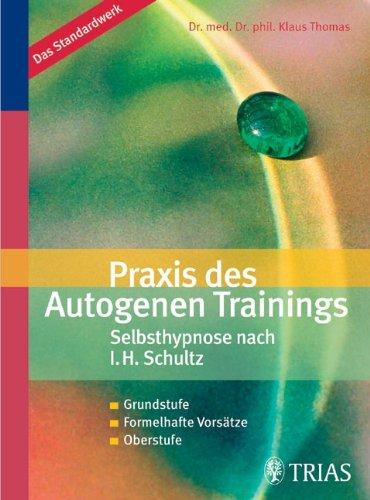 Praxis des Autogenen Trainings Selbsthypnose nach I.H. Schultz: Grundstufe / Formelhafte Vorsätze / Oberstufe