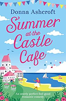 Summer at the Castle Cafe: An utterly perfect feel good romantic comedy by [Ashcroft, Donna]