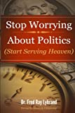Stop Worrying about Politics, Fred Lybrand, 1494997509