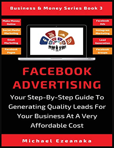 Facebook Advertising: Your Step-By-Step Guide To Generating Quality Leads For Your Business At A Very Affordable Cost (Business & Money Series)