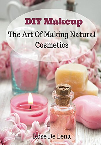 DIY Makeup: The Art Of Making Natural Cosmetics (DIY Cosmetics, Create Your Own Makeup Book 1)
