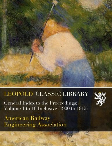 Read Online General Index to the Proceedings; Volume 1 to 16 Inclusive (1900 to 1915) pdf