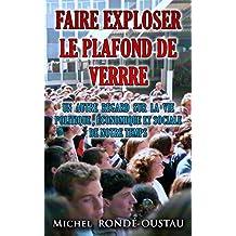 FAIRE EXPLOSER LE PLAFOND DE VERRE: Un autre regard sur la vie politique , économique et sociale de notre temps (French Edition)