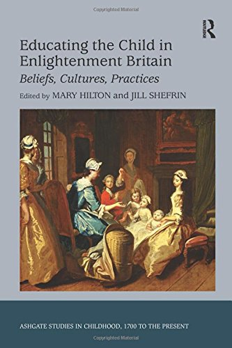 Educating the Child in Enlightenment Britain: Beliefs, Cultures, Practices (Studies in Childhood, 1700 to the Present)
