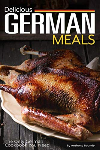 Delicious German Meals: The Only German Cookbook You Need by Anthony Boundy