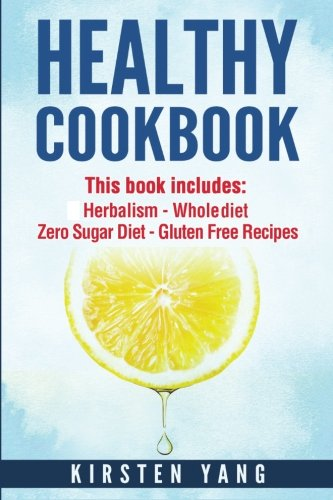 Healthy Cookbook: 4 Manucripts - Herbalism, Whole Diet, Zero Sugar Diet, Gluten Free Recipes (Healthy Cookbook For Two - The Ultimate Cookbook For Weight Loss And Clean Eating) by Kirsten Yang