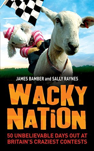 Read Online Wacky Nation: 50 Unbelievable Days Out at Britain's Craziest Contests by James Bamber (2009-06-04) pdf