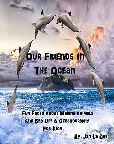 Our Friends In The Ocean - Fun Facts About Marine Animals - Sea Life & Oceanography For Kid's (Children's Oceanography Books & Pictures): The Children's Book Of Oceanography And Marine Life