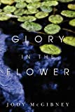 Glory in the Flower, Jody McGibney, 1453880534