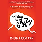 Talking to Crazy: How to Deal with the Irrational and Impossible People in Your Life | Mark Goulston MD