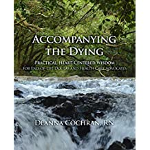 Accompanying the Dying: Practical, Heart-Centered Wisdom for End-of-Life Doulas and Health Care Advocates