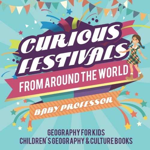 Curious Festivals from Around the World - Geography for Kids  Children's Geography & Culture Books ebook