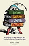 Jibber Jabber & Giffle Gaffle: A Collection of Salacious Slang and Popular Profanities Through the Ages