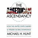 The American Ascendancy: How the United States Gained and Wielded Global Dominance | Michael H. Hunt
