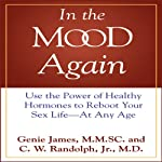 In the Mood Again: Use the Power of Healthy Hormones to Reboot Your Sex Life - at Any Age | C. W. Randolph Jr. M.D.,Genie James M.M.Sc.