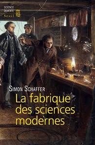 La fabrique des sciences modernes (XVIIe-XIXe siècle) par Simon Schaffer