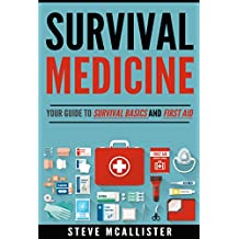 SURVIVAL MEDICINE: Your Guide to Survival Basics, First Aid and the Most Common Medical Issues Encountered In Survival Situations (Survivalist, Safety, First Aid, Emergency, Survival Skills Book 1)