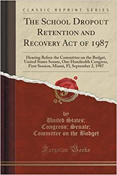 The School Dropout Retention and Recovery Act of 1987: Hearing Before the Committee on the Budget, United States Senate, One Hundredth Congress, First ... Fl, September 2, 1987 (Classic Reprint)